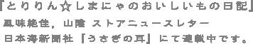 『とりりん☆しまにゃのおいしいもの日記』風味絶佳、山陰ストアニュースレター。日本海新聞者『うさぎの耳』にて連載中です。